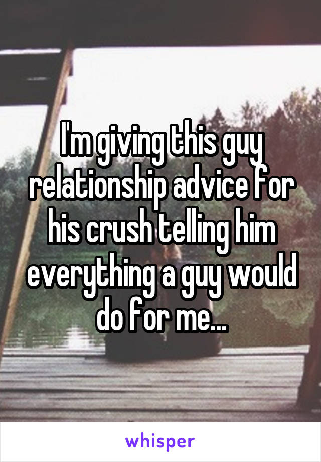 I'm giving this guy relationship advice for his crush telling him everything a guy would do for me...