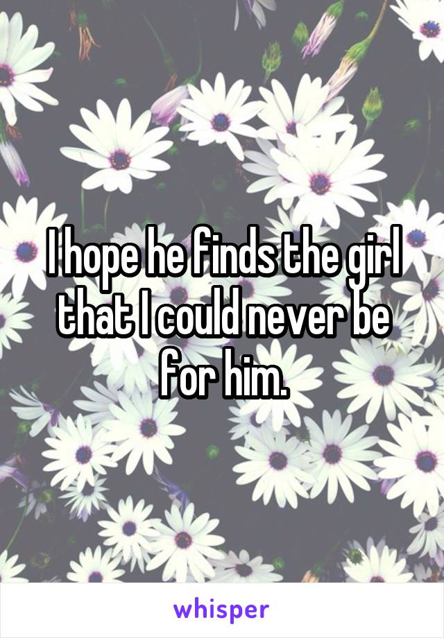 I hope he finds the girl that I could never be for him.