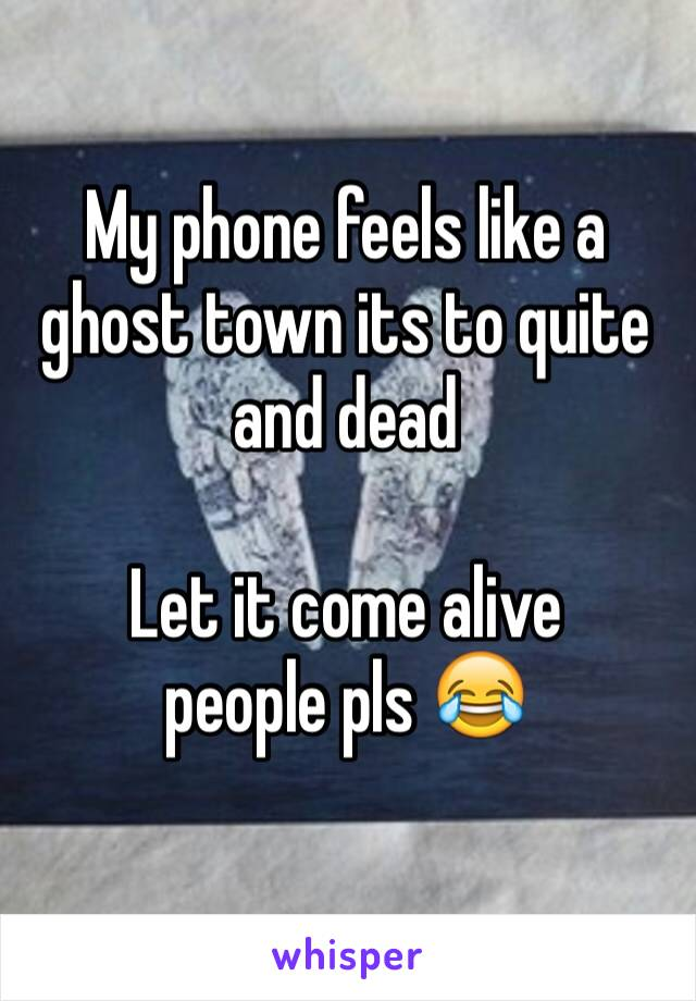 My phone feels like a ghost town its to quite and dead   Let it come alive  people pls 😂