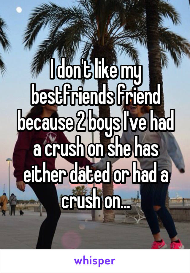 I don't like my bestfriends friend because 2 boys I've had a crush on she has either dated or had a crush on...