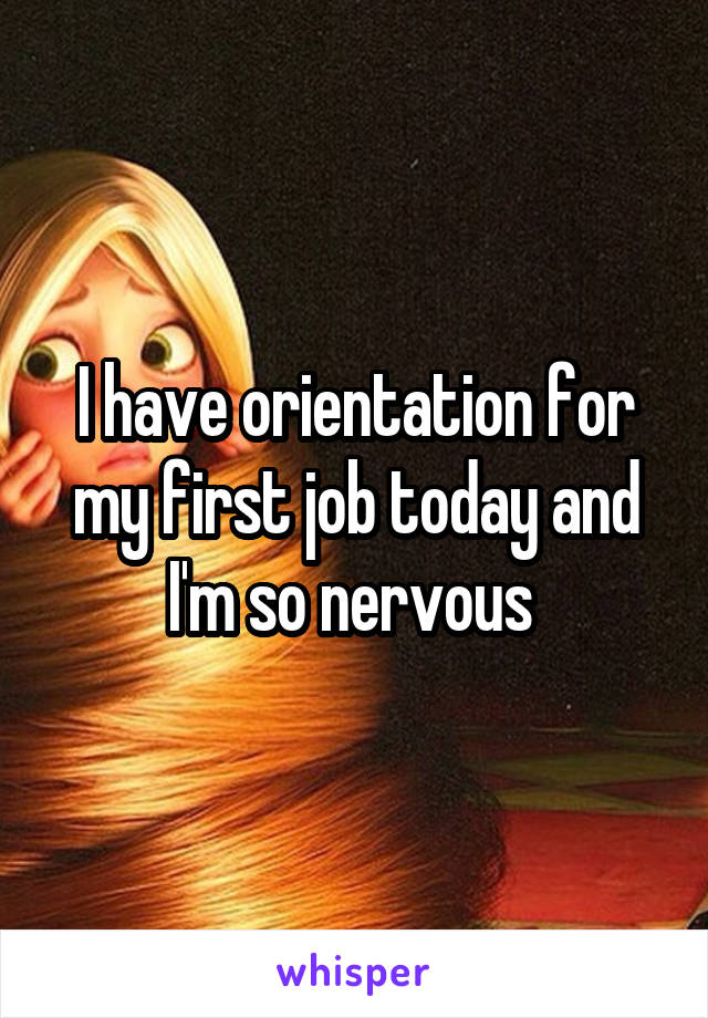 I have orientation for my first job today and I'm so nervous