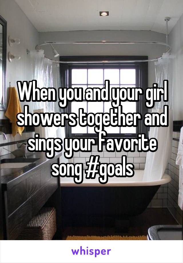 When you and your girl showers together and sings your favorite song #goals