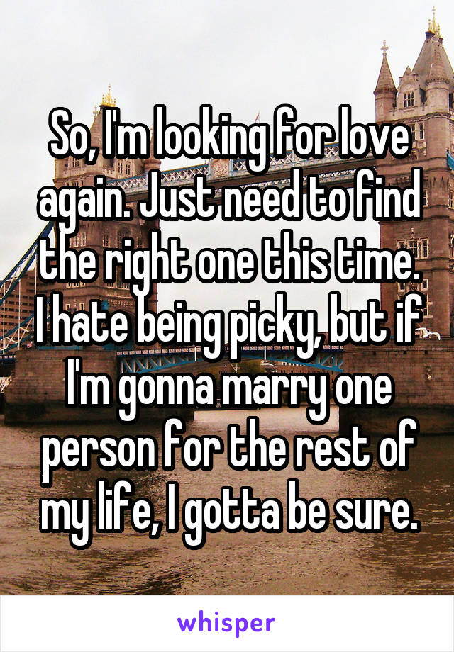 So, I'm looking for love again. Just need to find the right one this time. I hate being picky, but if I'm gonna marry one person for the rest of my life, I gotta be sure.
