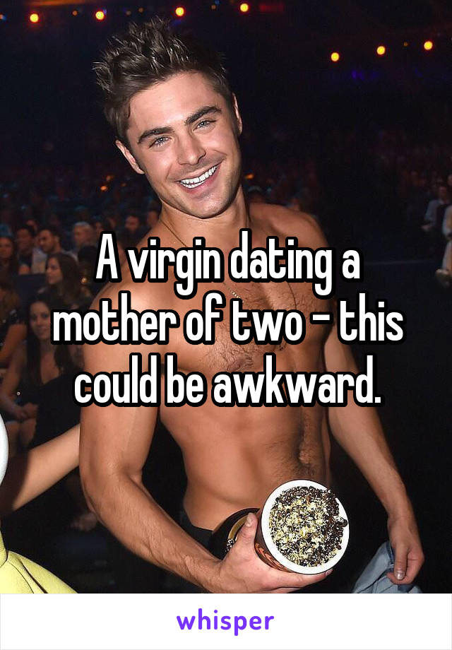 A virgin dating a mother of two - this could be awkward.
