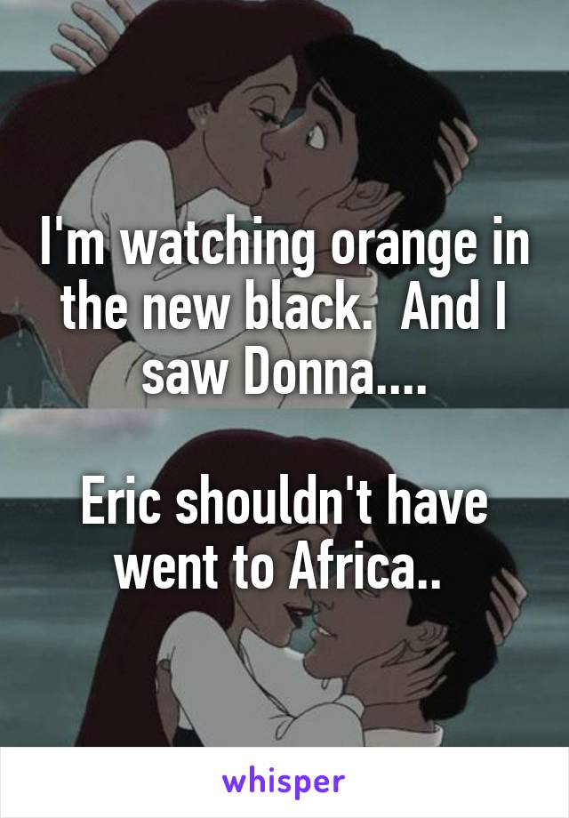 I'm watching orange in the new black.  And I saw Donna....  Eric shouldn't have went to Africa..