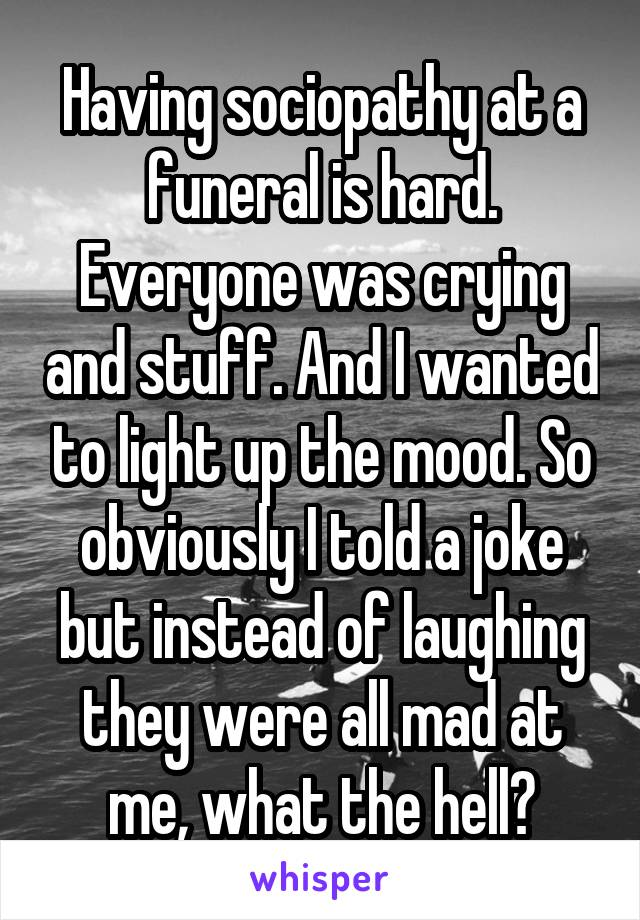 Having sociopathy at a funeral is hard. Everyone was crying and stuff. And I wanted to light up the mood. So obviously I told a joke but instead of laughing they were all mad at me, what the hell?