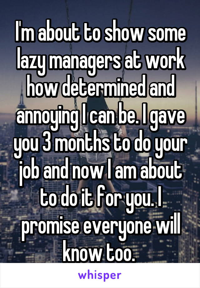 I'm about to show some lazy managers at work how determined and annoying I can be. I gave you 3 months to do your job and now I am about to do it for you. I promise everyone will know too.