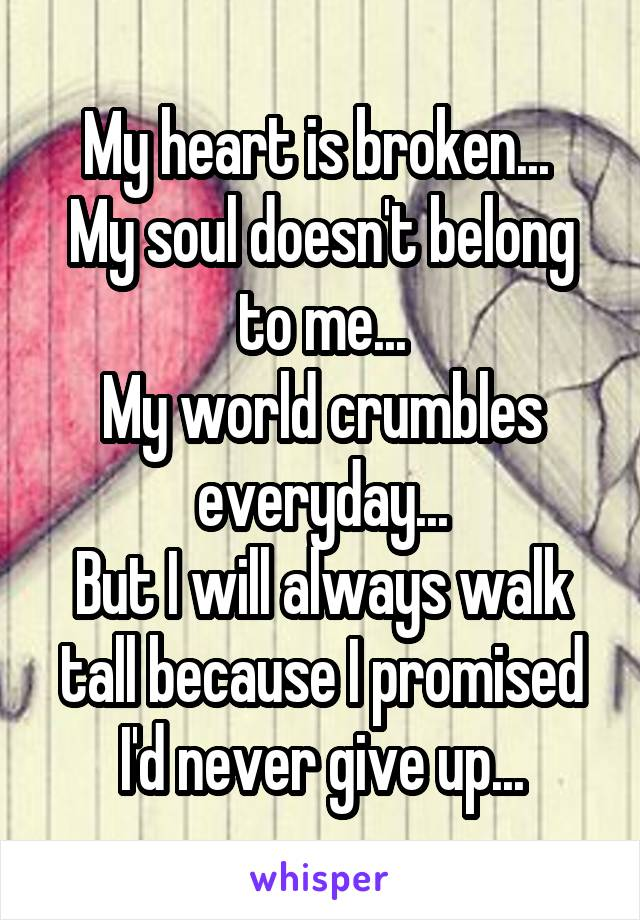 My heart is broken...  My soul doesn't belong to me... My world crumbles everyday... But I will always walk tall because I promised I'd never give up...