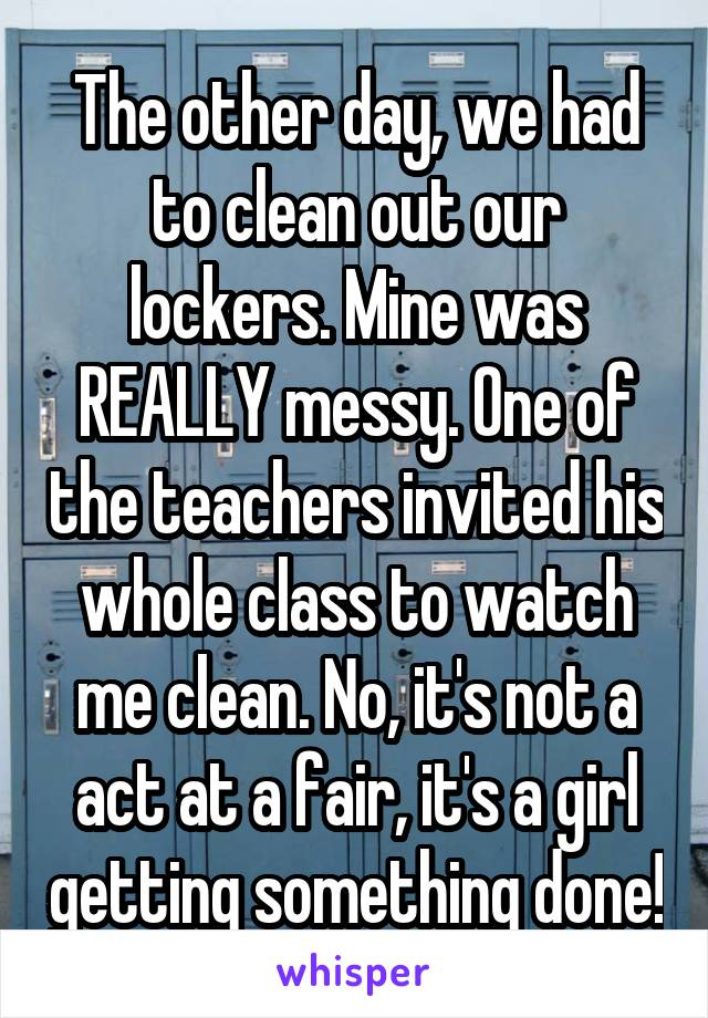 The other day, we had to clean out our lockers. Mine was REALLY messy. One of the teachers invited his whole class to watch me clean. No, it's not a act at a fair, it's a girl getting something done!