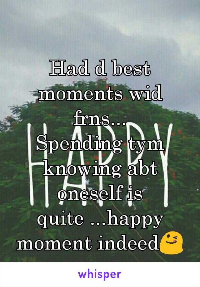 Had d best moments wid frns... Spending tym knowing abt oneself is quite ...happy moment indeed😋