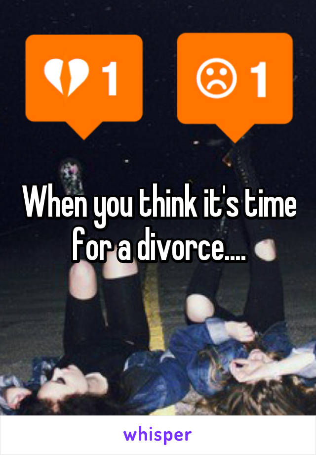 When you think it's time for a divorce....