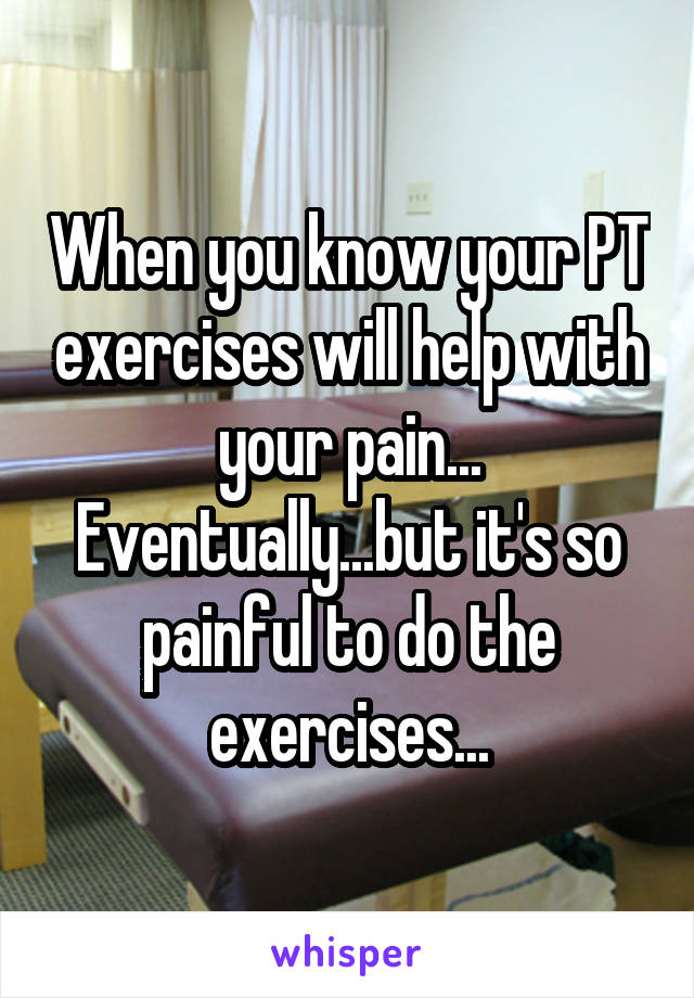 When you know your PT exercises will help with your pain... Eventually...but it's so painful to do the exercises...