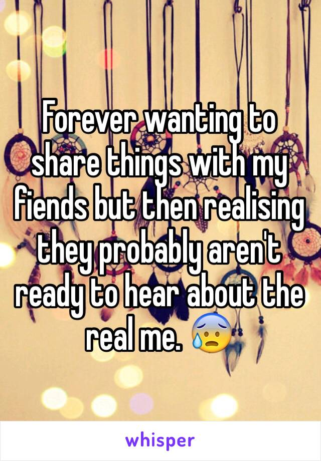 Forever wanting to share things with my fiends but then realising they probably aren't ready to hear about the real me. 😰