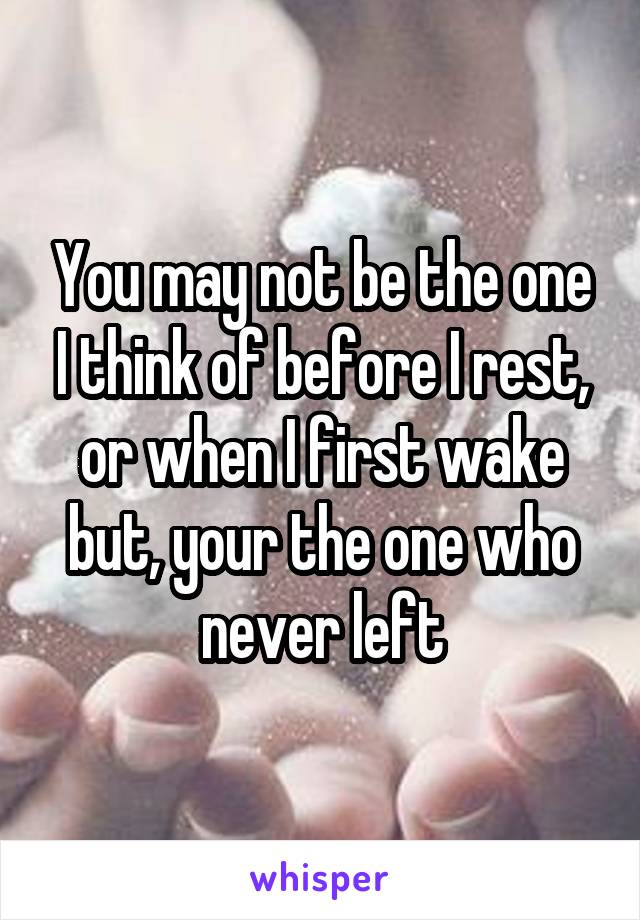 You may not be the one I think of before I rest, or when I first wake but, your the one who never left