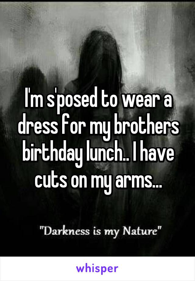 I'm s'posed to wear a dress for my brothers birthday lunch.. I have cuts on my arms...