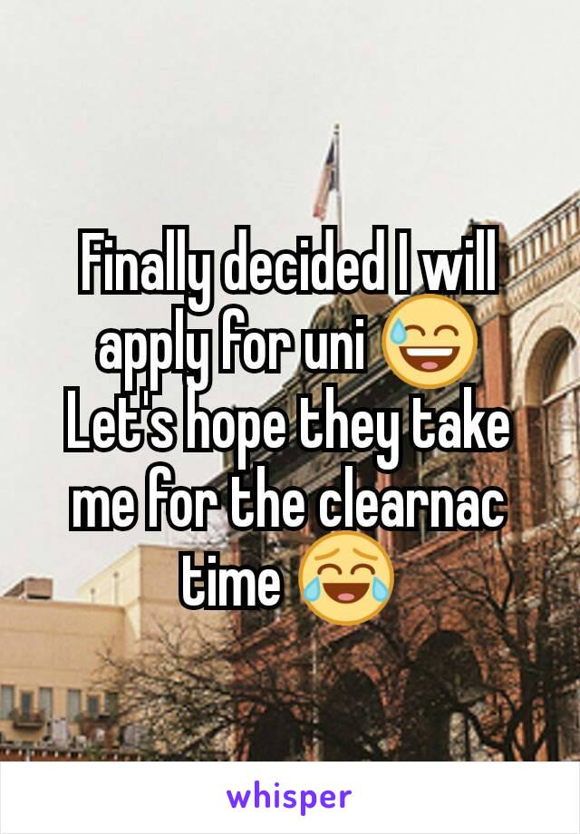 Finally decided I will apply for uni 😅 Let's hope they take me for the clearnac time 😂
