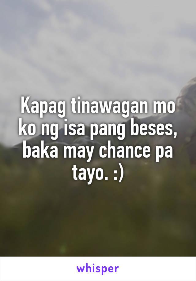 Kapag tinawagan mo ko ng isa pang beses, baka may chance pa tayo. :)