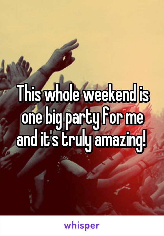 This whole weekend is one big party for me and it's truly amazing!