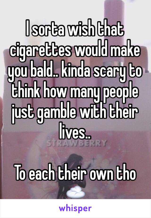 I sorta wish that cigarettes would make you bald.. kinda scary to think how many people just gamble with their lives..  To each their own tho☁️