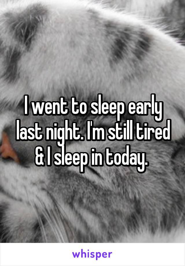 I went to sleep early last night. I'm still tired & I sleep in today.