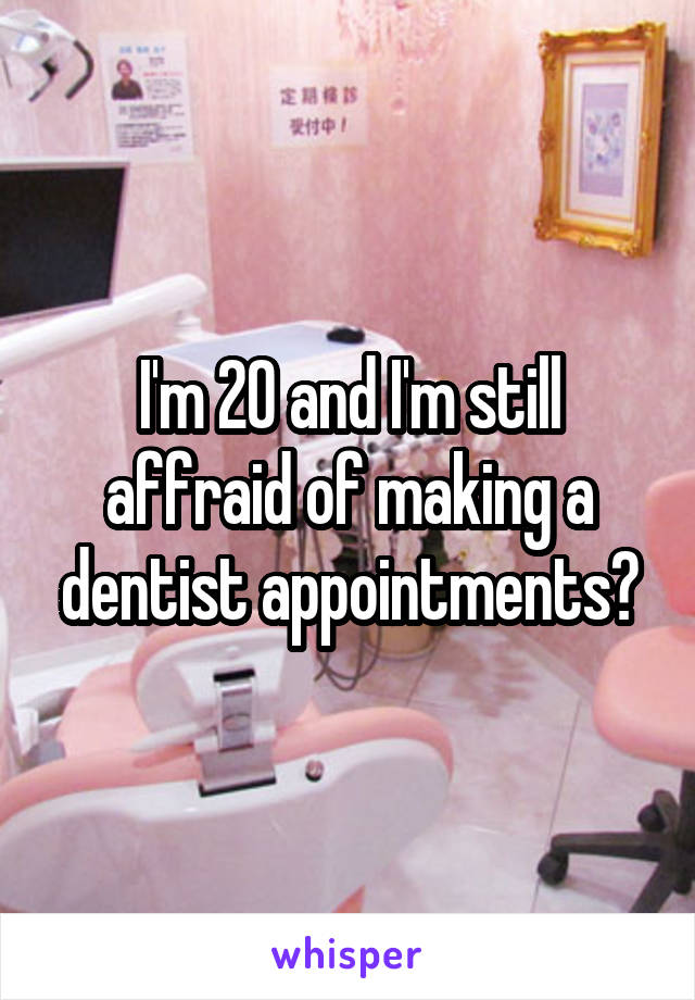 I'm 20 and I'm still affraid of making a dentist appointments😂