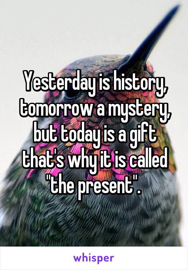 """Yesterday is history, tomorrow a mystery, but today is a gift that's why it is called """"the present""""."""