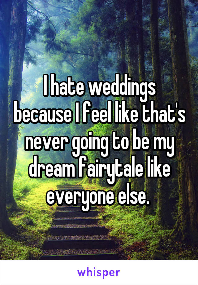I hate weddings because I feel like that's never going to be my dream fairytale like everyone else.