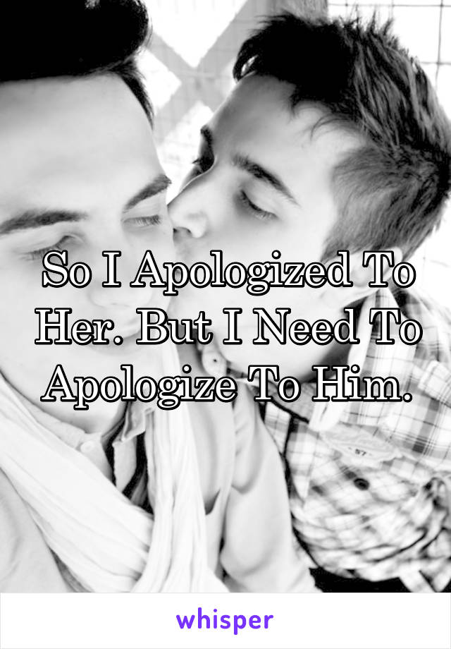 So I Apologized To Her. But I Need To Apologize To Him.