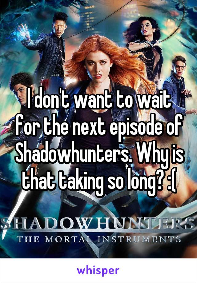 I don't want to wait for the next episode of Shadowhunters. Why is that taking so long? :(
