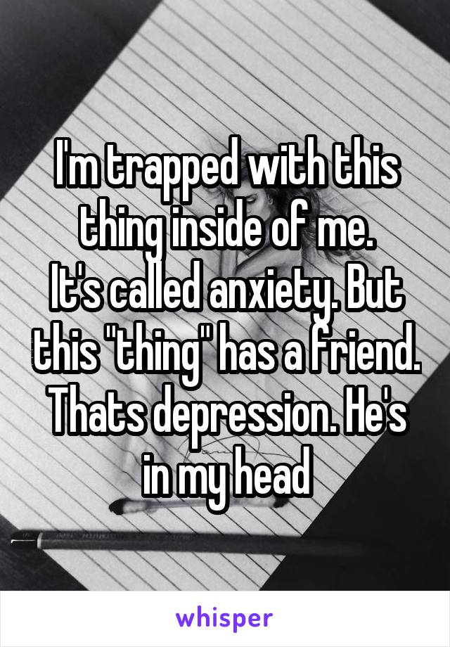 """I'm trapped with this thing inside of me. It's called anxiety. But this """"thing"""" has a friend. Thats depression. He's in my head"""