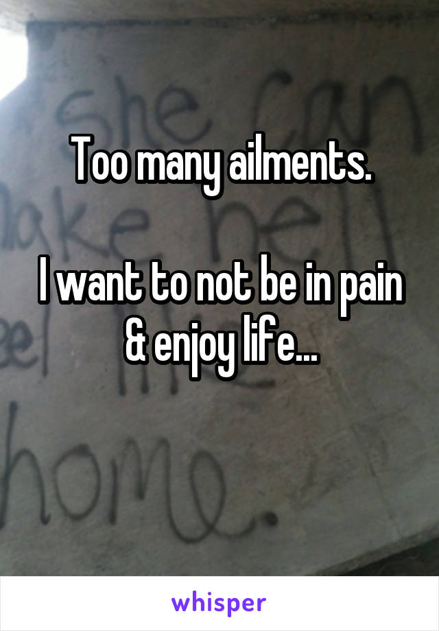 Too many ailments.  I want to not be in pain & enjoy life...
