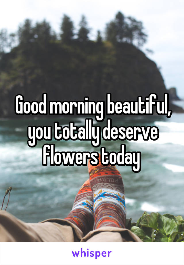 Good morning beautiful, you totally deserve flowers today