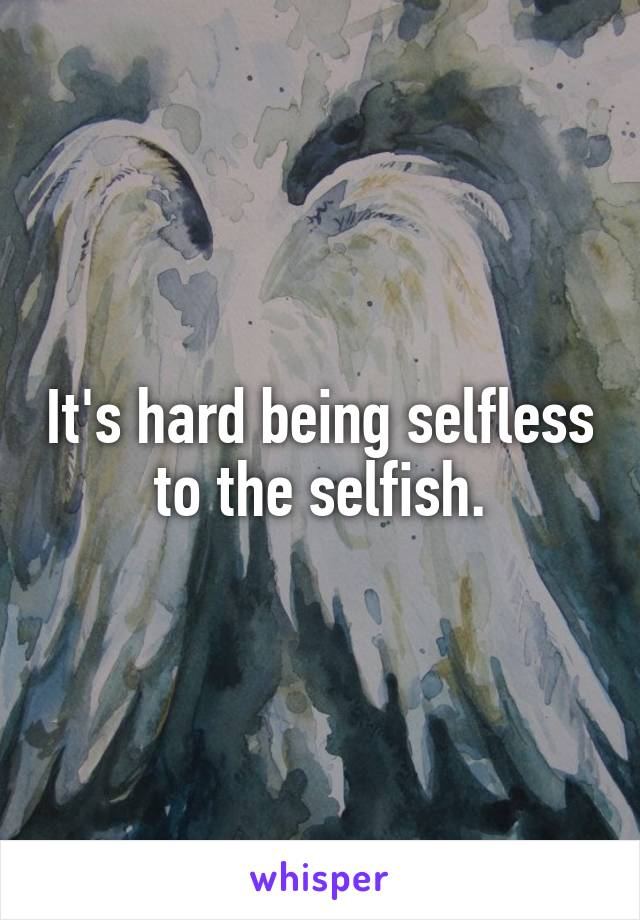 It's hard being selfless to the selfish.