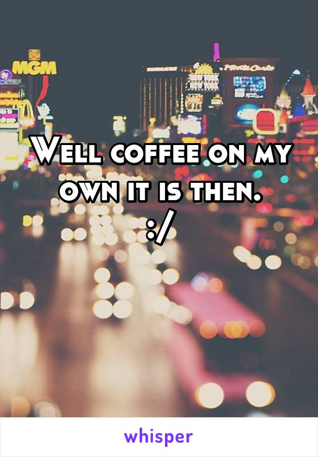 Well coffee on my own it is then. :/