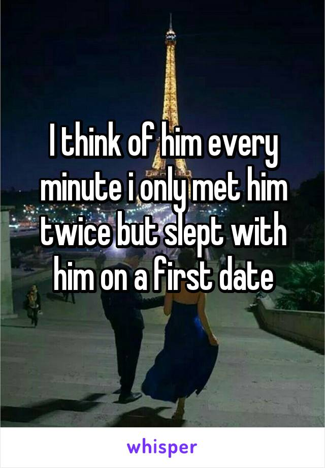I think of him every minute i only met him twice but slept with him on a first date