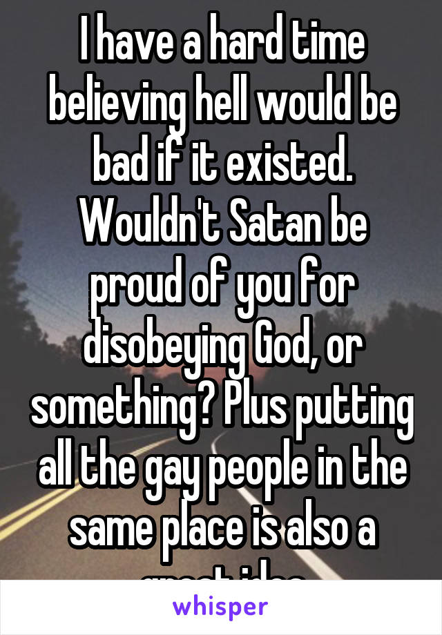 I have a hard time believing hell would be bad if it existed. Wouldn't Satan be proud of you for disobeying God, or something? Plus putting all the gay people in the same place is also a great idea