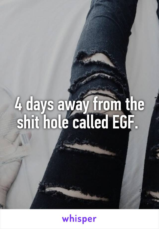 4 days away from the shit hole called EGF.