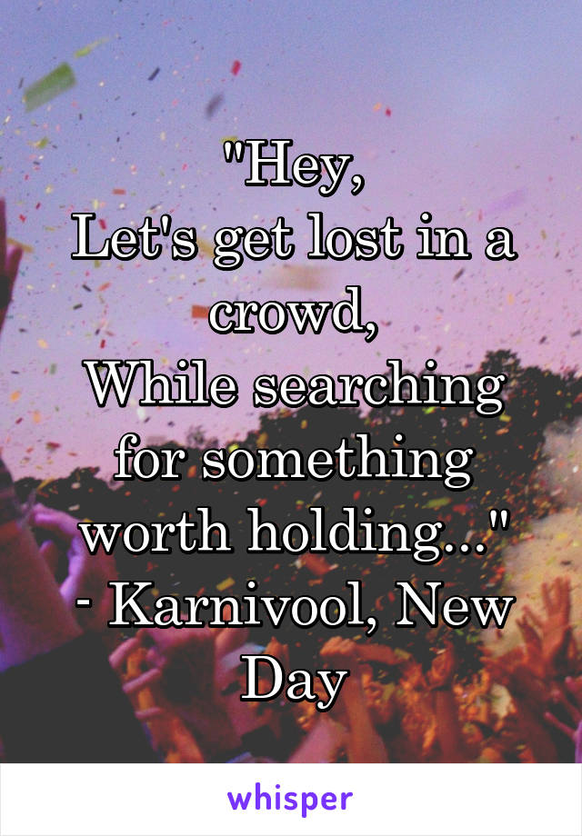"""""""Hey, Let's get lost in a crowd, While searching for something worth holding..."""" - Karnivool, New Day"""