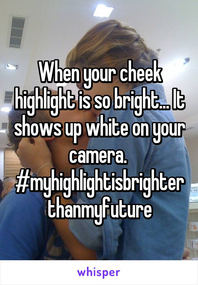 When your cheek highlight is so bright... It shows up white on your camera.  #myhighlightisbrighterthanmyfuture