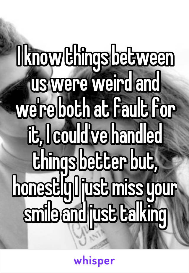 I know things between us were weird and we're both at fault for it, I could've handled things better but, honestly I just miss your smile and just talking