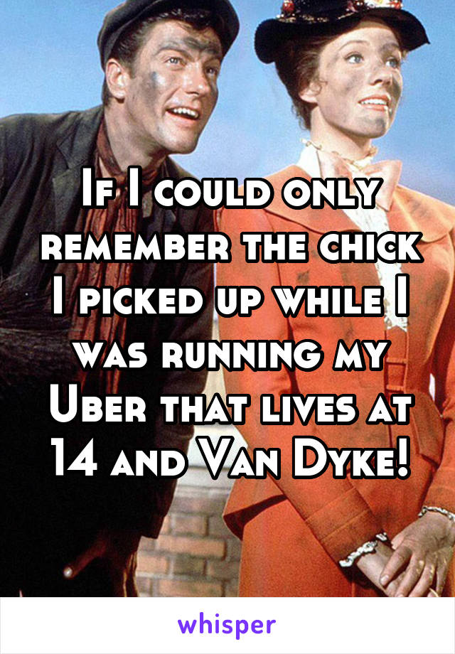 If I could only remember the chick I picked up while I was running my Uber that lives at 14 and Van Dyke!