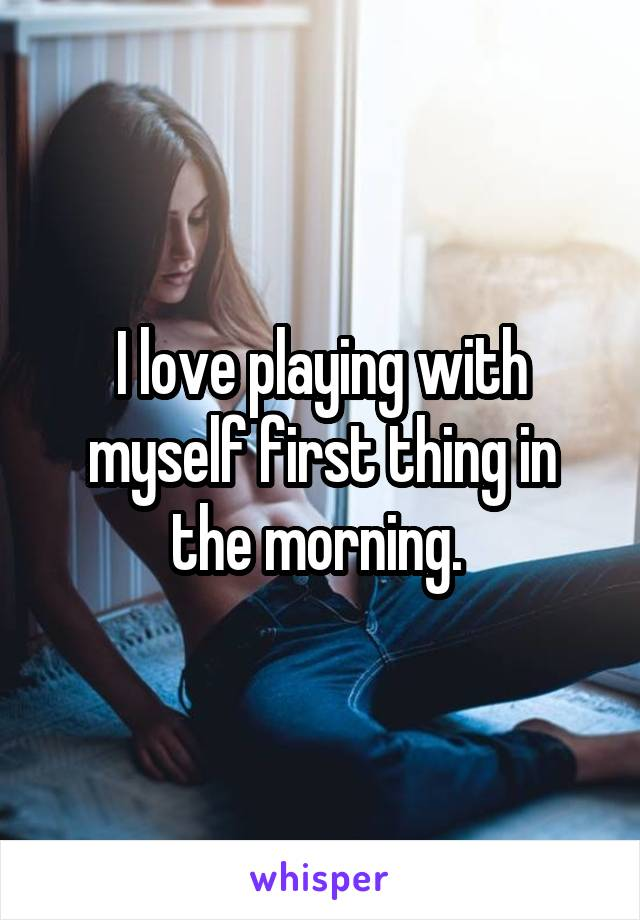 I love playing with myself first thing in the morning.