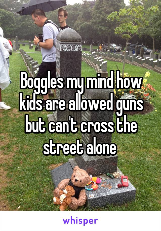 Boggles my mind how kids are allowed guns but can't cross the street alone