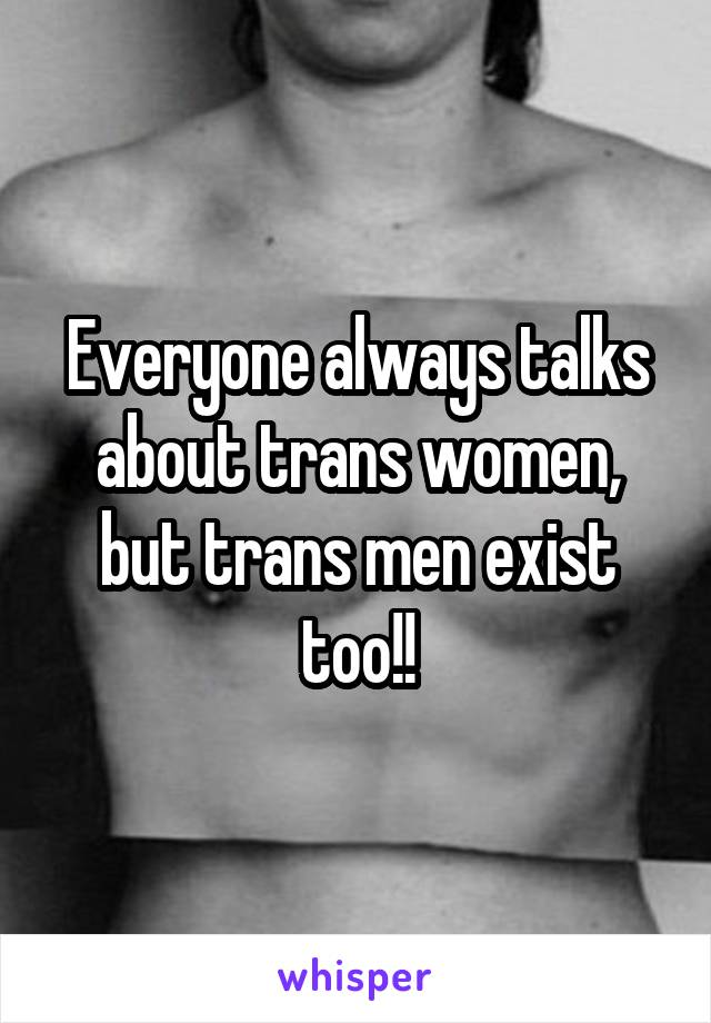 Everyone always talks about trans women, but trans men exist too!!