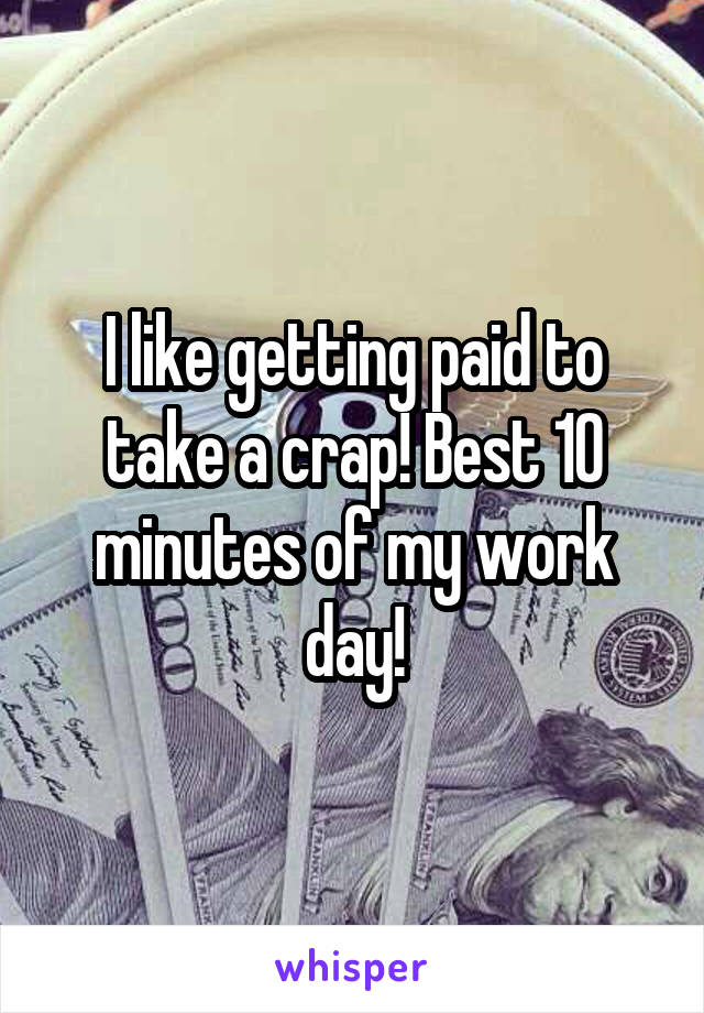 I like getting paid to take a crap! Best 10 minutes of my work day!