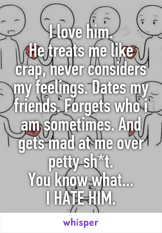 I love him. He treats me like crap, never considers my feelings. Dates my friends. Forgets who i am sometimes. And gets mad at me over petty sh*t. You know what... I HATE HIM.