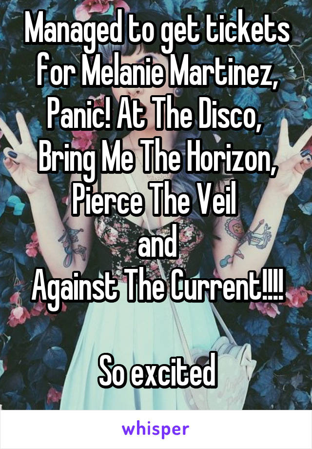 Managed to get tickets for Melanie Martinez, Panic! At The Disco,  Bring Me The Horizon, Pierce The Veil  and Against The Current!!!!  So excited