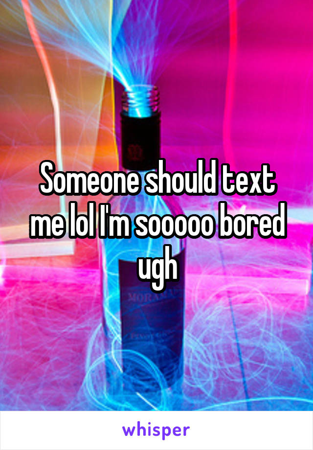 Someone should text me lol I'm sooooo bored ugh