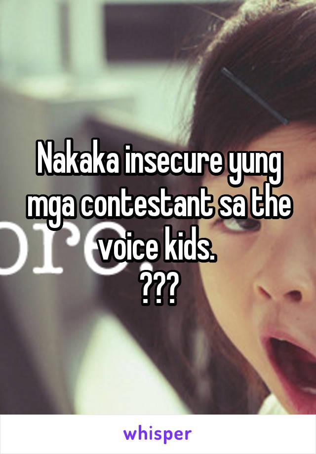 Nakaka insecure yung mga contestant sa the voice kids.  😂😂😂