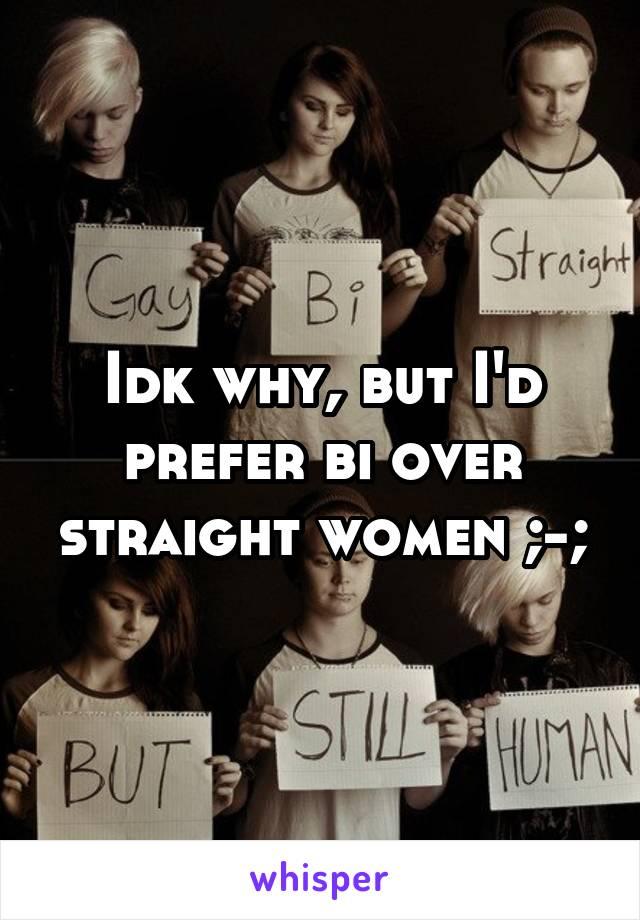 Idk why, but I'd prefer bi over straight women ;-;